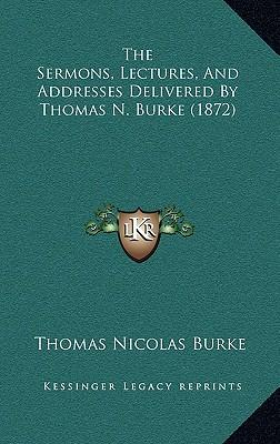 The Sermons, Lectures, and Addresses Delivered by Thomas N. Burke (1872)