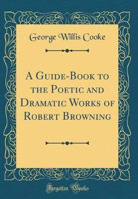 A Guide-Book to the Poetic and Dramatic Works of Robert Browning (Classic Reprint)