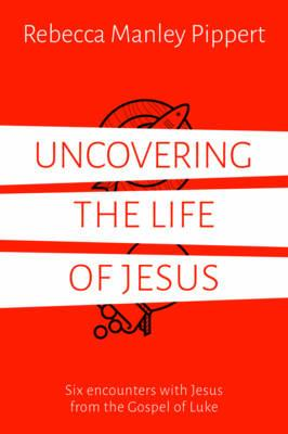 Uncovering the Life of Jesus - Six encounters with Christ from the Gospel of Luke