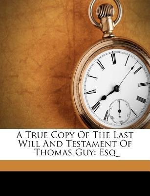 A True Copy of the Last Will and Testament of Thomas Guy