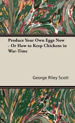 Produce Your Own Eggs Now, or How to Keep Chickens in War-time