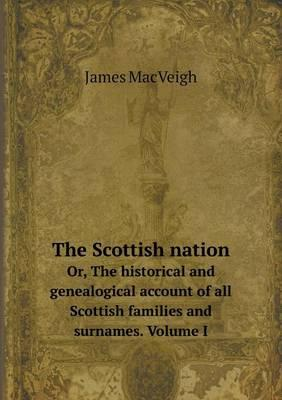 The Scottish Nation Or, the Historical and Genealogical Account of All Scottish Families and Surnames. Volume I