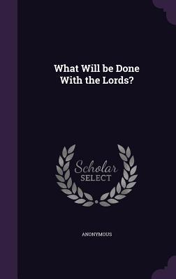 What Will Be Done with the Lords?