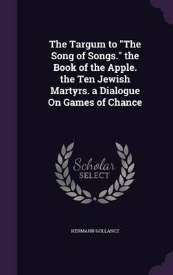 The Targum to the Song of Songs. the Book of the Apple. the Ten Jewish Martyrs. a Dialogue on Games of Chance