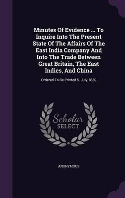 Minutes of Evidence ... to Inquire Into the Present State of the Affairs of the East India Company and Into the Trade Between Great Britain, the East ... and China