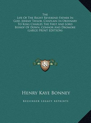 The Life Of The Right Reverend Father In God, Jeremy Taylor, Chaplain In Ordinary To King Charles The First And Lord Bishop Of Down, Connor And Dromore (LARGE PRINT EDITION)