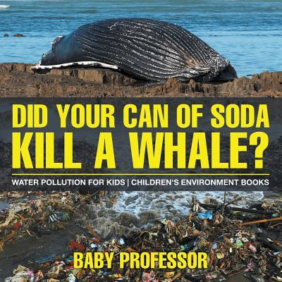 Did Your Can of Soda Kill A Whale? Water Pollution for Kids | Children's Environment Books