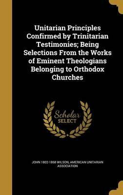 Unitarian Principles Confirmed by Trinitarian Testimonies; Being Selections from the Works of Eminent Theologians Belonging to Orthodox Churches