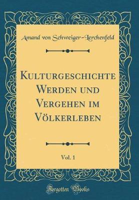 Kulturgeschichte Werden und Vergehen im Völkerleben, Vol. 1 (Classic Reprint)