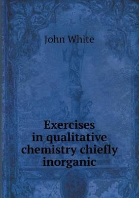 Exercises in Qualitative Chemistry Chiefly Inorganic