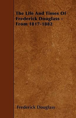 The Life And Times Of Frederick Douglass - From 1817-1882