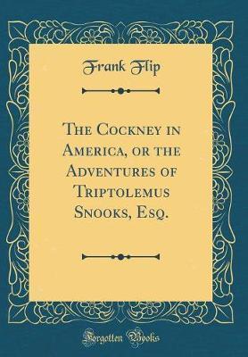 The Cockney in America, or the Adventures of Triptolemus Snooks, Esq. (Classic Reprint)