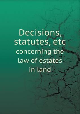 Decisions, Statutes, Etc Concerning the Law of Estates in Land