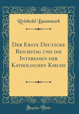 Der Erste Deutsche Reichstag und die Interessen der Katholischen Kirche (Classic Reprint)