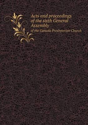 Acts and Proceedings of the Sixth General Assembly of the Canada Presbyterian Church