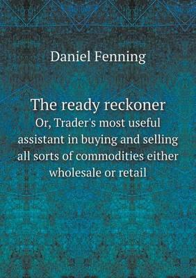 The Ready Reckoner Or, Trader's Most Useful Assistant in Buying and Selling All Sorts of Commodities Either Wholesale or Retail