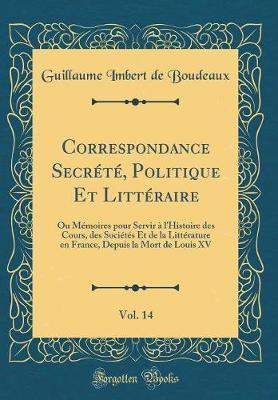 Correspondance Secrété, Politique Et Littéraire, Vol. 14
