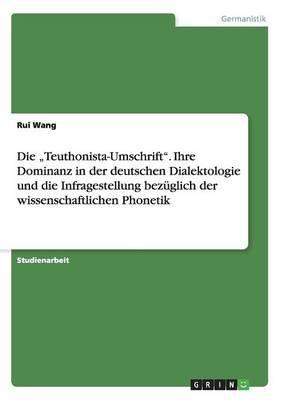 """Die """"Teuthonista-Umschrift"""". Ihre Dominanz in der deutschen Dialektologie und die Infragestellung bezüglich der wissenschaftlichen Phonetik"""