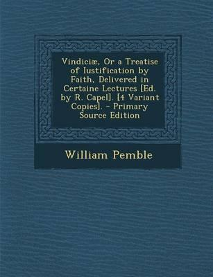 Vindiciae, or a Treatise of Iustification by Faith, Delivered in Certaine Lectures [Ed. by R. Capel]. [4 Variant Copies].