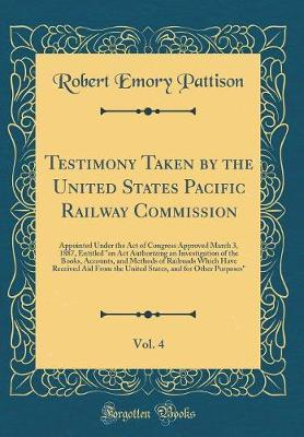Testimony Taken by the United States Pacific Railway Commission, Vol. 4