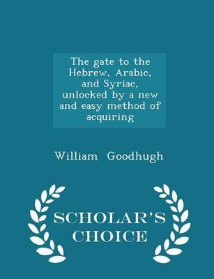 The Gate to the Hebrew, Arabic, and Syriac, Unlocked by a New and Easy Method of Acquiring - Scholar's Choice Edition
