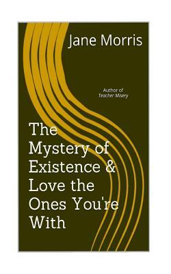 The Mystery of Existence & Love the Ones You're With
