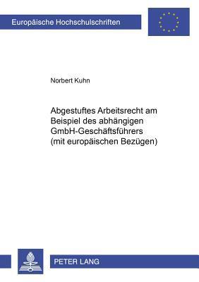 Abgestuftes Arbeitsrecht am Beispiel des abhängigen GmbH-Geschäftsführers (mit europäischen Bezügen)