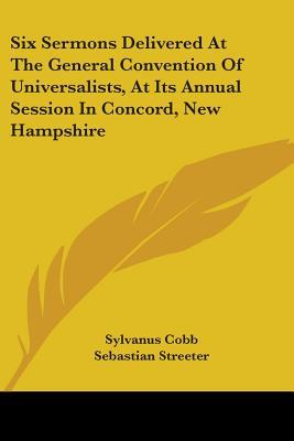 Six Sermons Delivered at the General Convention of Universalists, at Its Annual Session in Concord, New Hampshire