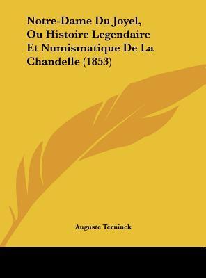 Notre-Dame Du Joyel, Ou Histoire Legendaire Et Numismatique de La Chandelle (1853)