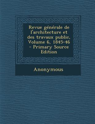 Revue Generale de L'Architecture Et Des Travaux Public, Volume 6, 1845-46