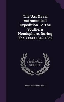 The U.S. Naval Astronomical Expedition to the Southern Hemisphere, During the Years 1849-1852