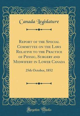 Report of the Special Committee on the Laws Relative to the Practice of Physic, Surgery and Midwifery in Lower Canada