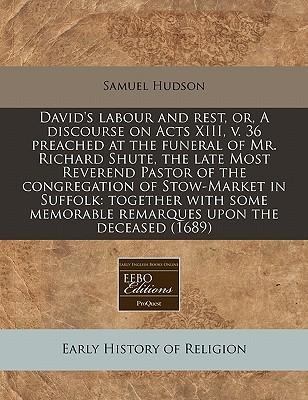David's Labour and Rest, Or, a Discourse on Acts XIII, V. 36 Preached at the Funeral of Mr. Richard Shute, the Late Most Reverend Pastor of the Memorable Remarques Upon the Deceased (1689)