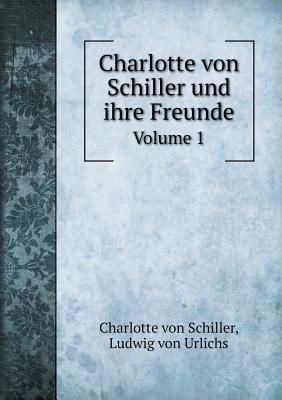 Charlotte Von Schiller Und Ihre Freunde Volume 1