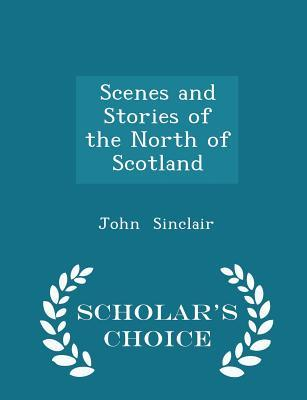 Scenes and Stories of the North of Scotland - Scholar's Choice Edition