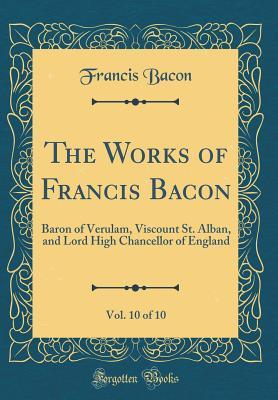 The Works of Francis Bacon, Vol. 10 of 10