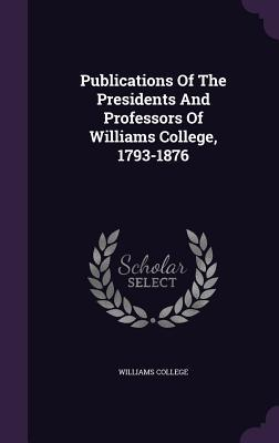 Publications of the Presidents and Professors of Williams College, 1793-1876