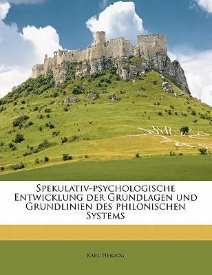 Spekulativ-Psychologische Entwicklung Der Grundlagen Und Grundlinien Des Philonischen Systems