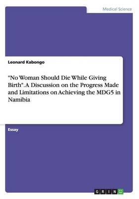 """No Woman Should Die While Giving Birth"". A Discussion on the Progress Made and Limitations on Achieving the MDG5 in Namibia"