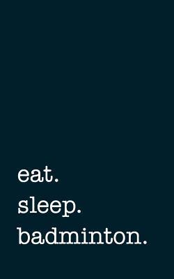 eat. sleep. badminto...