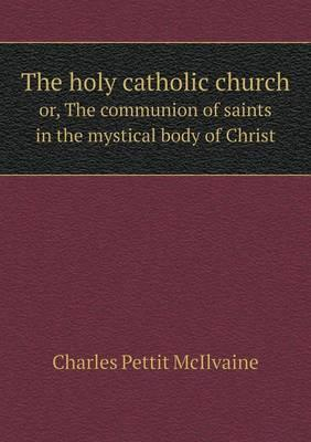 The Holy Catholic Church Or, the Communion of Saints in the Mystical Body of Christ