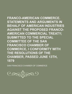 Franco-American Commerce. Statements and Arguments in Behalf of American Industries Against the Proposed Franco-American Commercial Treaty; Submitted I Conformity with the Resolutions of