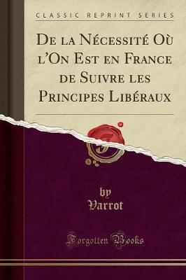De la Nécessité Où l'On Est en France de Suivre les Principes Libéraux (Classic Reprint)