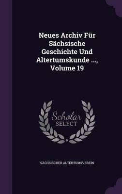 Neues Archiv Fur Sachsische Geschichte Und Altertumskunde, Volume 19
