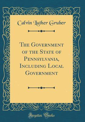The Government of the State of Pennsylvania, Including Local Government (Classic Reprint)