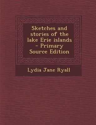 Sketches and Stories of the Lake Erie Islands - Primary Source Edition