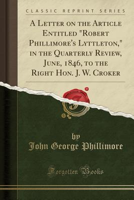 "A Letter on the Article Entitled ""Robert Phillimore's Lyttleton,"" in the Quarterly Review, June, 1846, to the Right Hon. J. W. Croker (Classic Reprint)"
