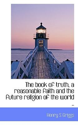 The Book of Truth, a Reasonable Faith and the Future Religion of the World .