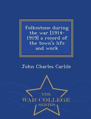 Folkestone During the War [1914-1919] a Record of the Town's Life and Work - War College Series