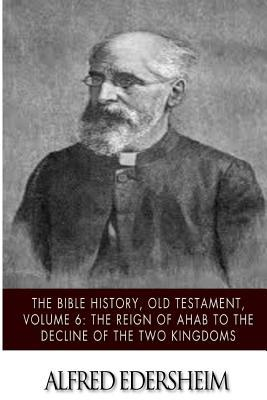 The Bible History, Old Testament - the Reign of Ahab to the Decline of the Two Kingdoms